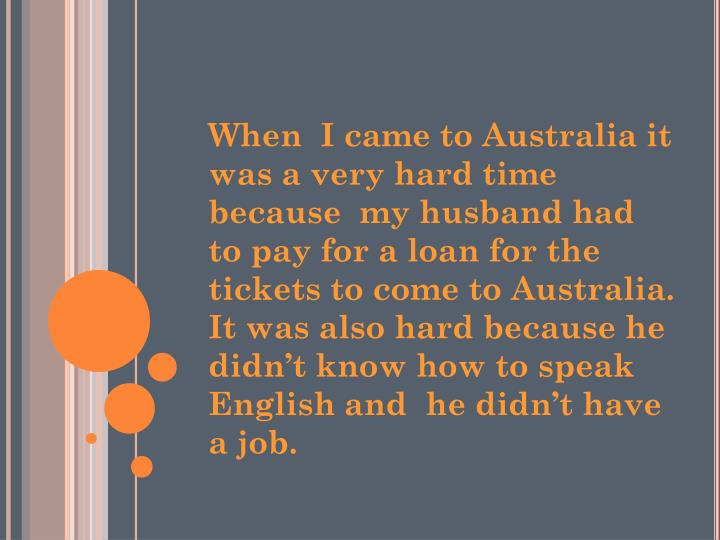 When  I came to Australia it was a very hard time because  my husband had  to pay for a loan for the tickets to come to Australia. It was also hard because he didn't know how to speak English and  he didn't have a job.