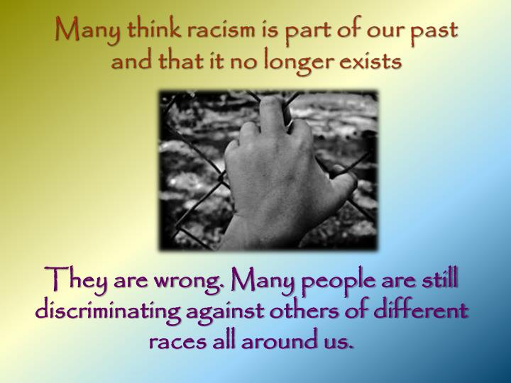 Many think racism is part of our past and that it no longer exists