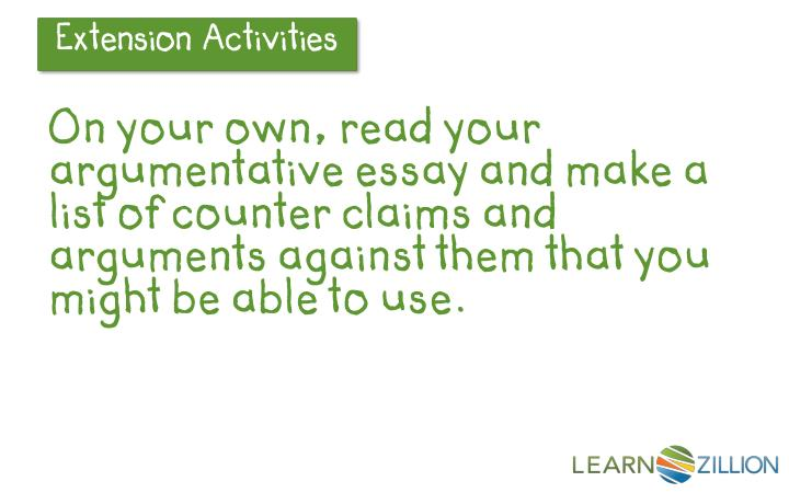 On your own, read your argumentative essay and make a list of counter claims and arguments against them that you might be able to use.