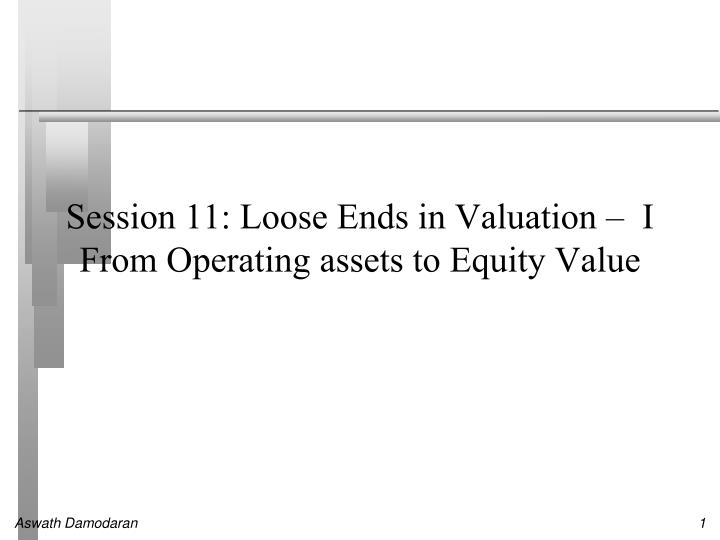 session 11 loose ends in valuation i from operating assets to equity value n.