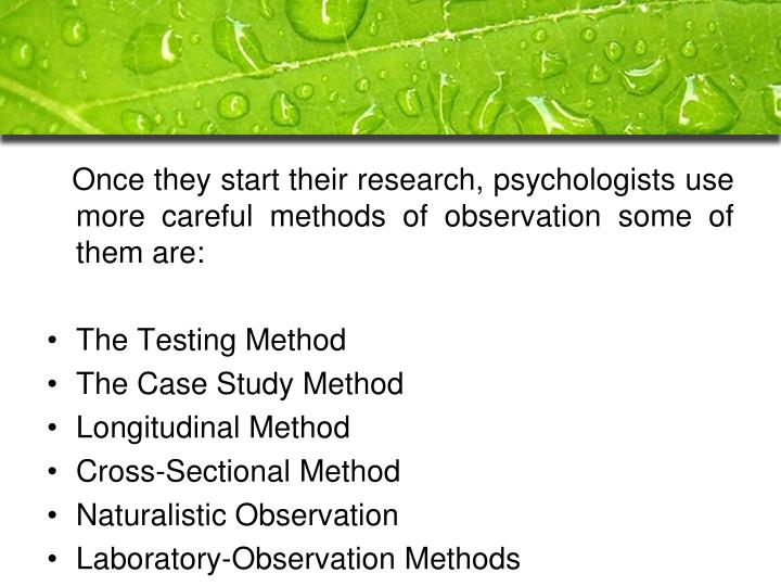 Once they start their research, psychologists use more careful methods of observation some of the...