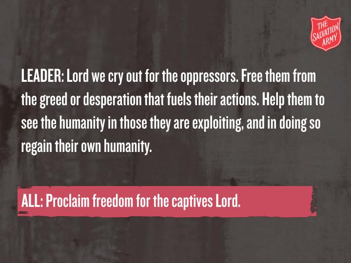 LEADER: Lord we cry out for the oppressors. Free them from the greed or desperation that fuels their...