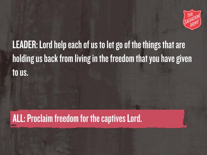 LEADER: Lord help each of us to let go of the things that are holding us back from living in the freedom that you have given to us.