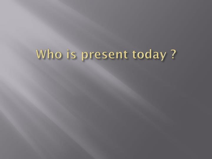 Who is present today