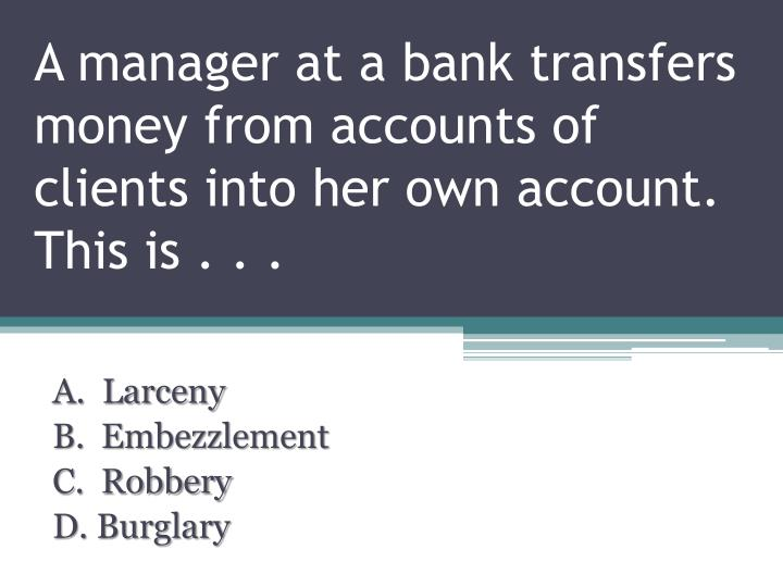 A manager at a bank transfers money from accounts of clients into her own account.  This is . . .