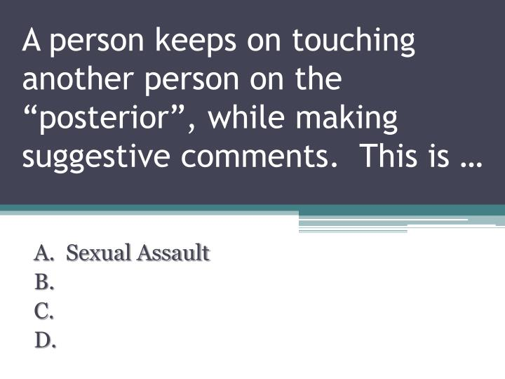 """A person keeps on touching another person on the """"posterior"""", while making suggestive comments.  This is …"""