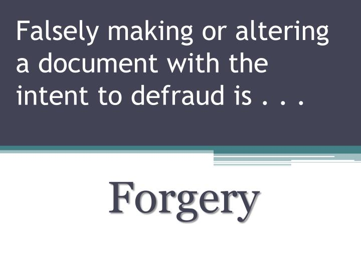Falsely making or altering a document with the intent to defraud is . . .