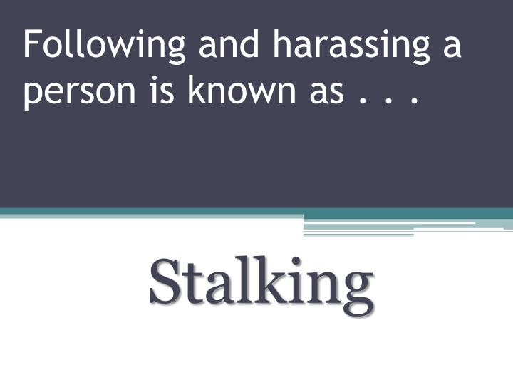 Following and harassing a person is known as . . .