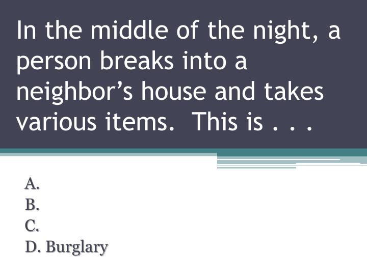 In the middle of the night, a person breaks into a neighbor's house and takes various items.  This is . . .