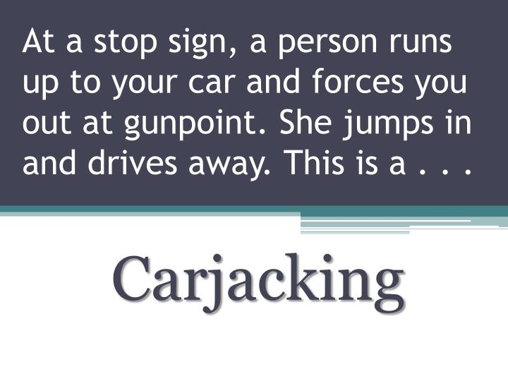 At a stop sign, a person runs up to your car and forces you out at gunpoint. She jumps in and drives away. This is a . . .