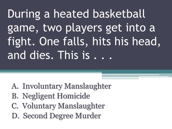 During a heated basketball game, two players get into a fight. One falls, hits his head, and dies. This is . . .