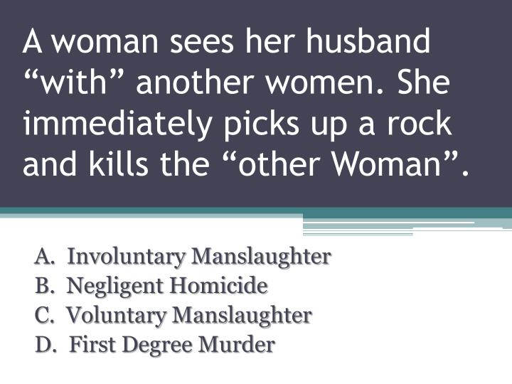 """A woman sees her husband """"with"""" another women. She immediately picks up a rock and kills the """"other Woman""""."""