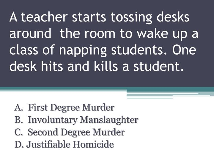 A teacher starts tossing desks around  the room to wake up a class of napping students. One desk hits and kills a student.
