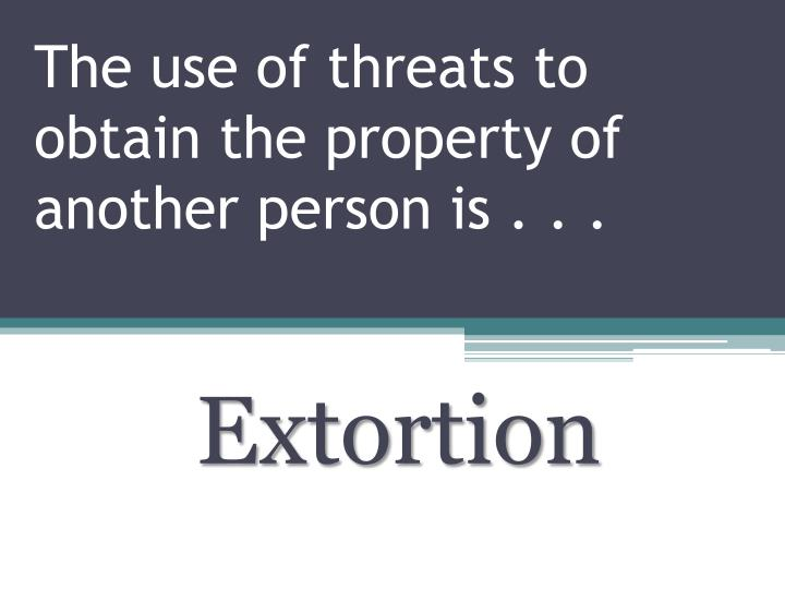 The use of threats to obtain the property of another person is . . .