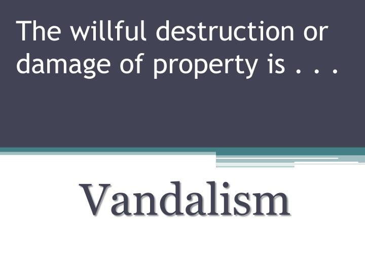 The willful destruction or damage of property is . . .