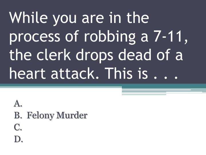While you are in the process of robbing a 7-11, the clerk drops dead of a heart attack. This is . . .