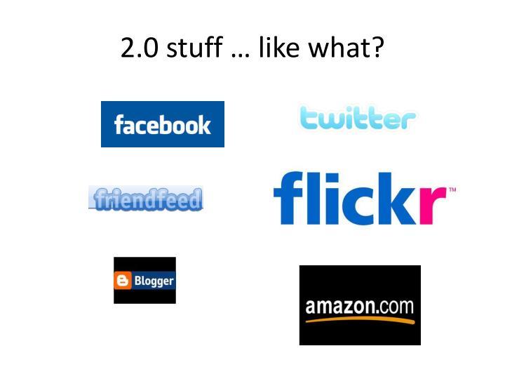 2.0 stuff … like what?