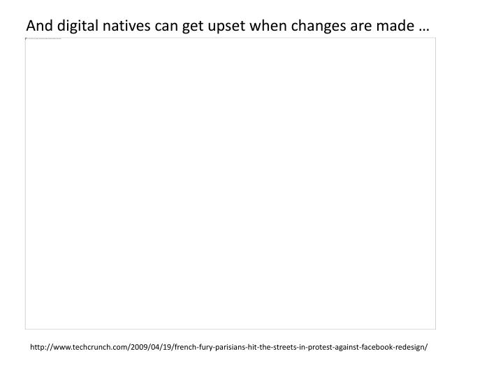 And digital natives can get upset when changes are made …
