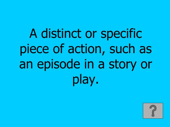 A distinct or specific piece of action, such as an episode in a story or play.