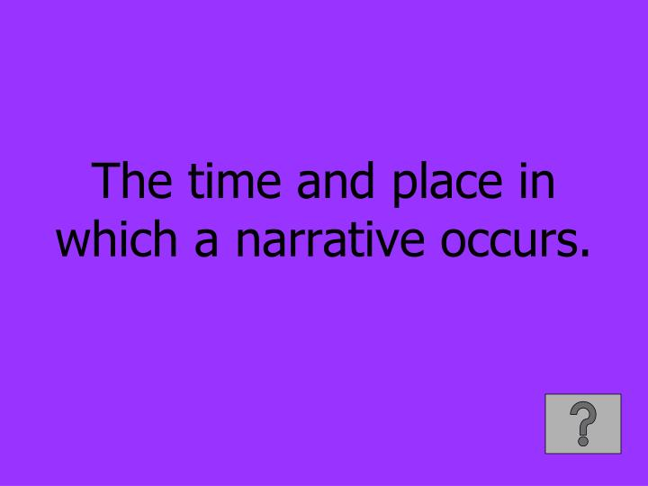 The time and place in which a narrative occurs.