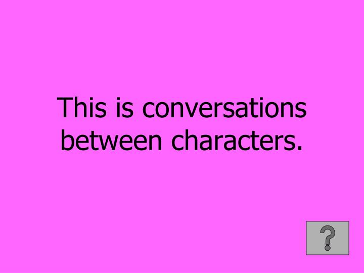 This is conversations between characters.