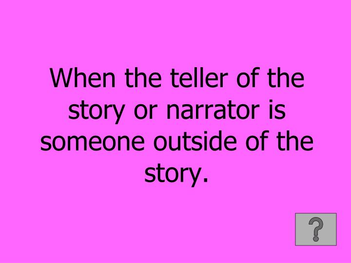 When the teller of the story or narrator is someone outside of the story.