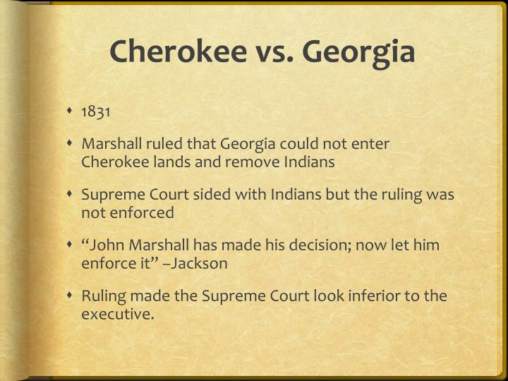 """cherokee v georgia essay In their second case, worcester v georgia, (1832) supreme court chief justice john marshall ruled that the cherokee nation was entitled to federal protection over those of the state laws of georgia the court ruled """"the indian nation was a """"distinct community in which the laws of georgia can have no force"""" and into which georgians could."""
