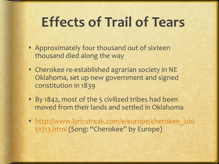 the effects of the trail of tears The cherokee people called this journey the trail of tears, because of its devastating effects the migrants faced hunger, disease, and exhaustion on the forced march over 4,000 out of 15,000 of the cherokees died.
