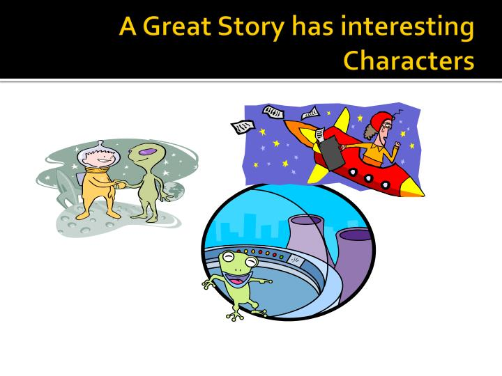 A Great Story has interesting Characters