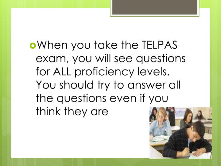When you take the TELPAS exam, you will see questions for ALL proficiency levels.  You should try to answer all the questions even if you think they are