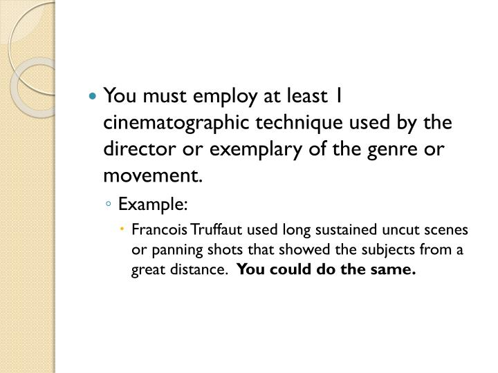 You must employ at least 1 cinematographic technique used by the director or exemplary of the genre or movement.