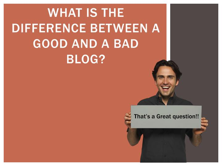 What is the difference between a good and a bad blog?