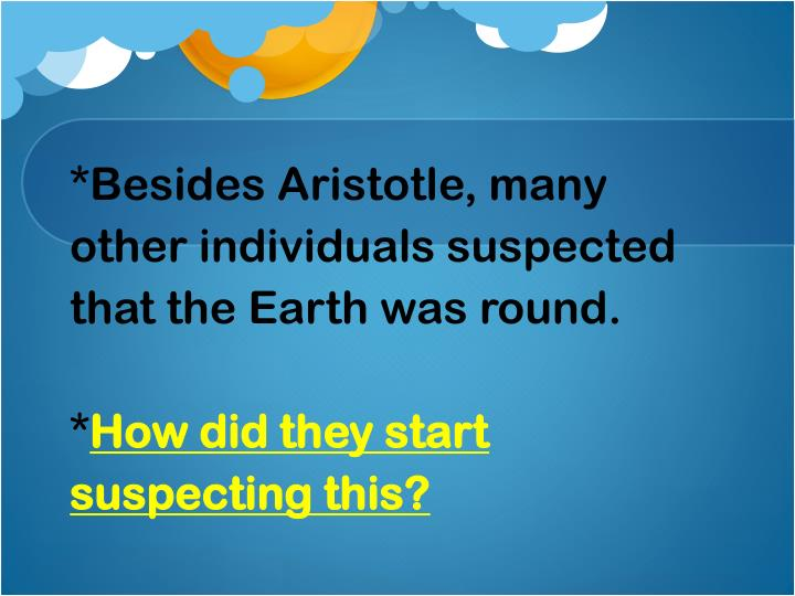 *Besides Aristotle, many other individuals suspected that the Earth was round.