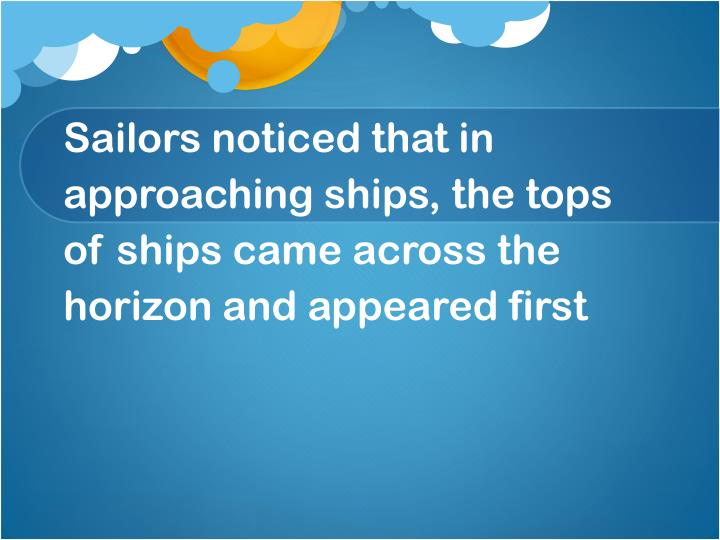 Sailors noticed that in approaching ships, the tops of ships came across the horizon and appeared first