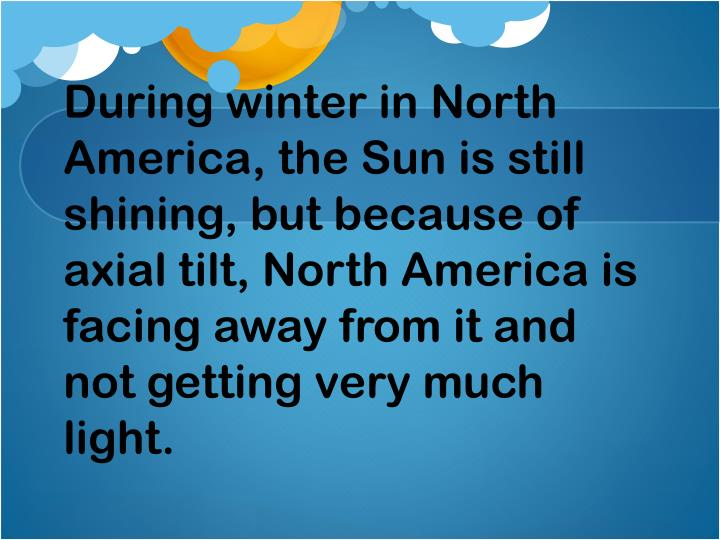 During winter in North America, the Sun is still shining, but because of axial tilt, North America is facing away from it and not