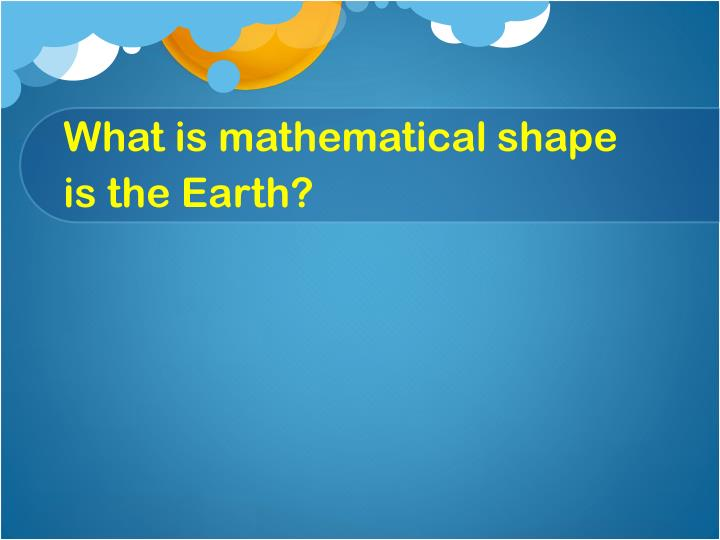 What is mathematical shape is the earth