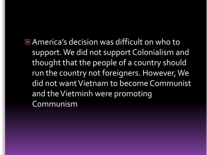 America's decision was difficult on who to support. We did not support Colonialism and thought that the people of a country should run the country not foreigners. However, We did not want Vietnam to become Communist and the Vietminh were promoting Communism