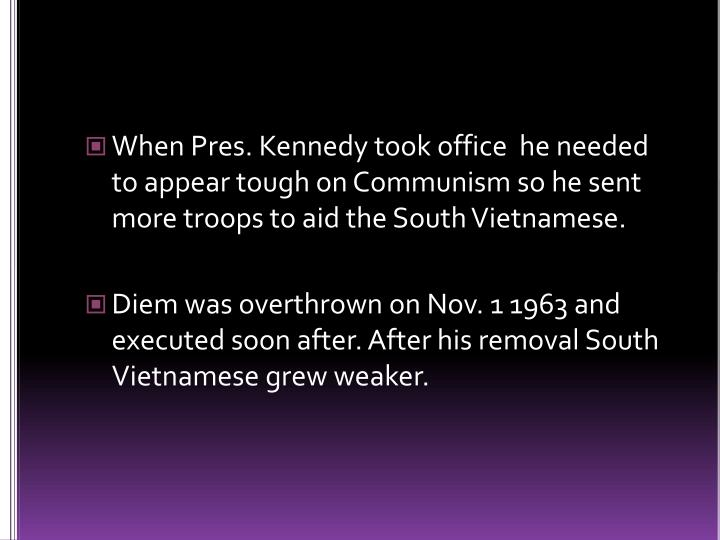 When Pres. Kennedy took office  he needed to appear tough on Communism so he sent more troops to aid the South Vietnamese.