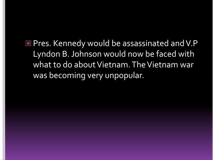 Pres. Kennedy would be assassinated and V.P Lyndon B. Johnson would now be faced with what to do about Vietnam. The Vietnam war was becoming very unpopular.