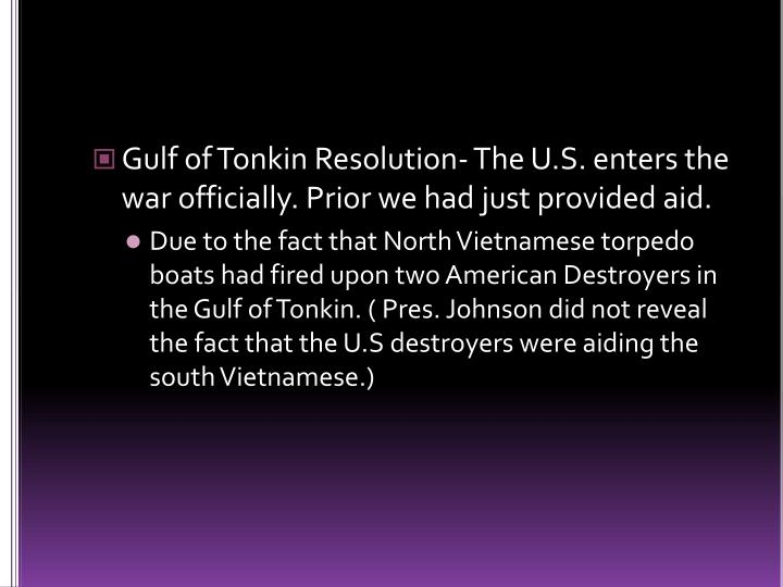 Gulf of Tonkin Resolution- The U.S. enters the war officially. Prior we had just provided aid.