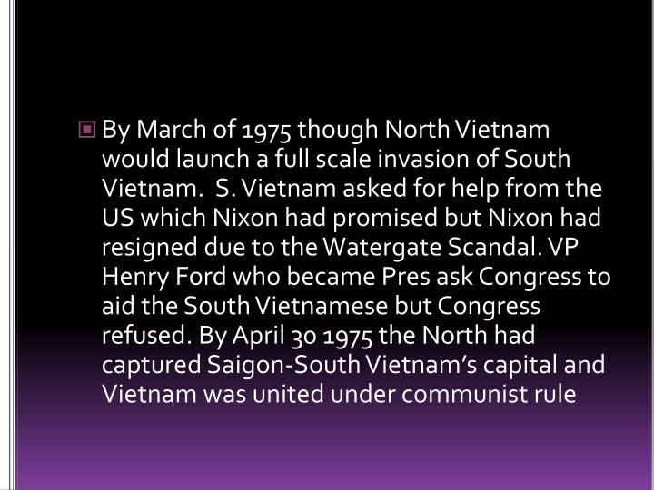 By March of 1975 though North Vietnam would launch a full scale invasion of South Vietnam.  S. Vietnam asked for help from the US which Nixon had promised but Nixon had resigned due to the Watergate Scandal. VP Henry Ford who became Pres ask Congress to aid the South Vietnamese but Congress refused. By April 30 1975 the North had captured Saigon-South Vietnam's capital and Vietnam was united under communist rule