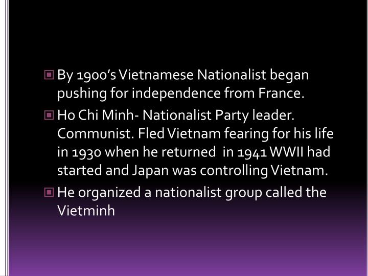 By 1900's Vietnamese Nationalist began pushing for independence from France.