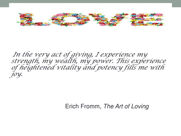 In the very act of giving, I experience my strength, my wealth, my power. This experience of heighte...
