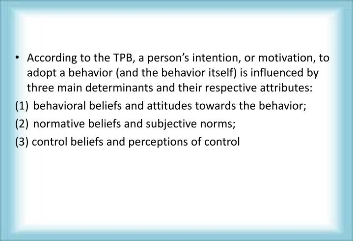 According to the TPB, a person's intention, or motivation, to adopt a behavior (and the behavior itself) is influenced by three main determinants and their respective attributes:
