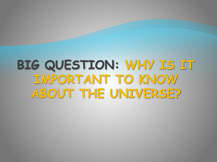 Big question why is it important to know about the universe