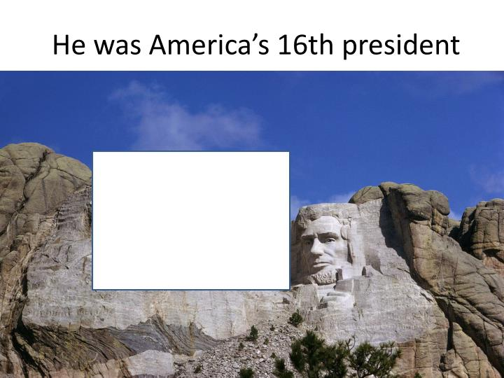 He was America's 16th president