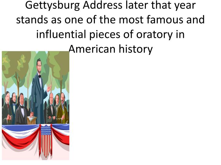 Gettysburg Address later that year stands as one of the most famous and influential pieces of oratory in American history
