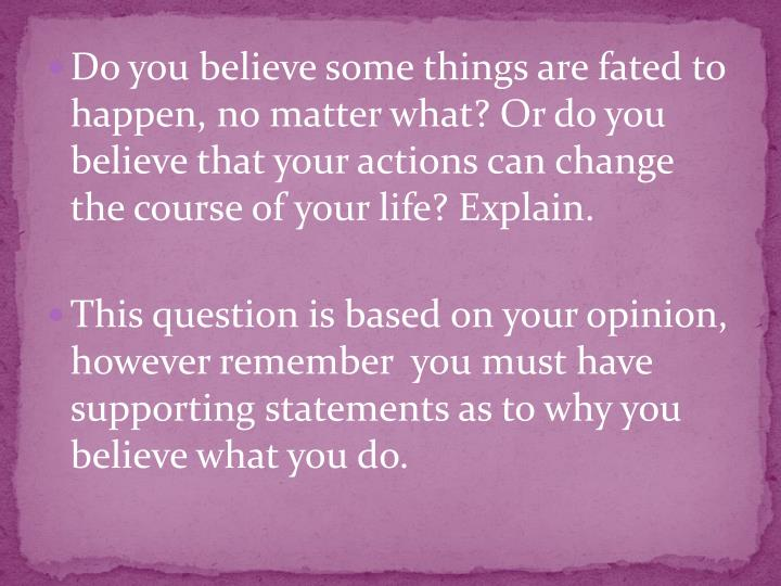 Do you believe some things are fated to happen, no matter what? Or do you believe that your actions can change the course of your life? Explain.