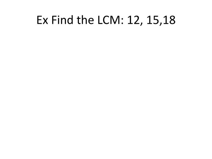 Ex Find the LCM: 12, 15,18