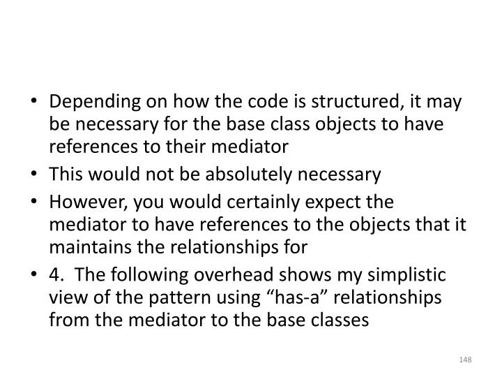 Depending on how the code is structured, it may be necessary for the base class objects to have references to their mediator
